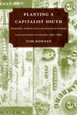 Planting A Capitalist South: Masters, Merchants, And Manufacturers In The
