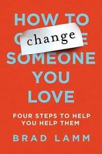 How to Change Someone You Love : Four Steps to Help You Help Them by Brad Lamm …