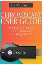Chromecast User Guide : A Step by Step User Manual for Beginners by Lisa...
