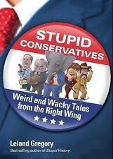 STUPID CONSERVATIVES: WEIRD & WACKY TALES FROM RIGHT WING Leland Gregory PB NEW