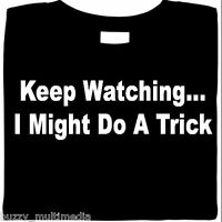 Keep Watching... I Might Do A Trick Shirt, funny shirt, attitude, sarcastic