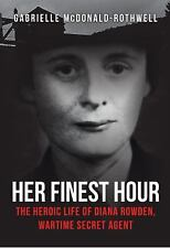 Her Finest Hour : The Heroic Life of Diana Rowden, Wartime Secret Agent by...