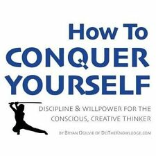 How to Conquer Yourself : Discipline and Willpower for the Conscious, Creativ...