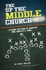 The up the Middle Church : ... playing the game of ministry one yard at a Time..