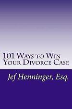 101 Ways to Win Your Divorce Case by Jef Henninger (2014, Paperback)