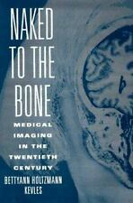 Naked to the Bone: Medical Imaging in the Twentieth Century (Sloan-ExLibrary