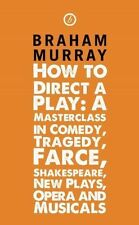 How to Direct a Play: A Masterclass in Comedy, Tragedy, Farce, Shakespeare, New