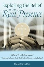 Exploring the Belief in the Real Presence : What Is That about Anyway? Could...