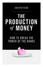 The Production of Money : How to Break the Power of Banks by Ann Pettifor...