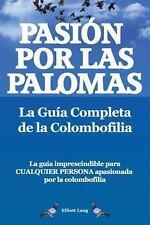 Pas�on Por Las Palomas. la Gu�a Completa de la Colombofilia/ la Gu�a...