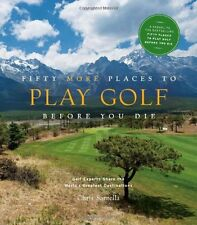 Fifty More Places to Play Golf Before You Die: Golf Experts Share the Worlds Gr