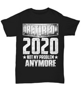 Funny Retired 2020 Not My Problem Anymore T-Shirt Retirement Unisex Tee Gifts