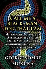 Call Me a Black Man, for That I Am : Missionary Activity in Australia...