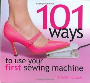 101 Ways to Use Your First Sewing Machine by Elizabeth Dubicki Hardback Book The