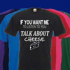 IF YOU WANT ME TO LISTEN TO YOU TALK ABOUT CHEESE T SHIRT FOOD CHEDDAR EDAM