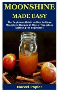 Moonshine Made Easy: The Beginners Guide on How to Make Moonshine Recipes at