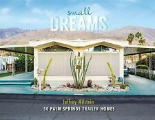 Small Dreams : 50 Palm Springs Trailer Homes by Jeffrey Milstein (2016,...