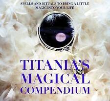 Titania's Magical Compendium: Spells and Rituals to Bring a Little Magic Into Yo