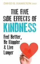 The Five Side Effects of Kindness : Feel Better, Be Happier and Live Longer...