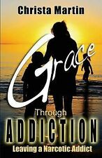 NEW Grace Through Addiction: Leaving a Narcotic Addict by Christa Martin