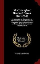The Triumph of Unarmed Forces (1914-1918): An Account of the Transactions by Whi