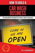 How to Build a Car Wash Business : The Only Book You Need to Launch, Grow and...
