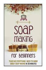 Soap Making For Beginners: Teach Me Everything I Need To Know About Soap Making