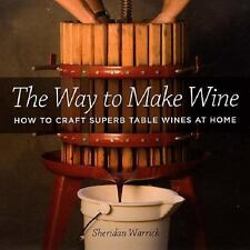 The Way to Make Wine: How to Craft Superb Table Wines at Home by Warrick, Sheri