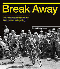 Break Away: The Heroes and Hellraisers That Made Road Cycling by Euan...
