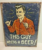"""This Guy Needs a Beer Retro Metal Tin Sign 12.5"""" x 16"""" Made in the USA"""