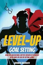 Level-Up Goal Setting : How to Become a Better Version of Yourself in 30 Days...