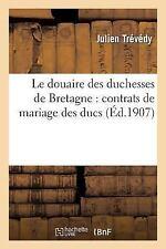 Le Douaire des Duchesses de Bretagne : Contrats de Mariage des Ducs by...