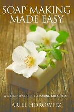 Soap Making Made Easy : A Beginner's Guide to Making Great Soap by Ariel...