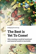 The Best Is yet to Come! : Why Creating a World of Emotional and Material...