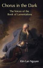 Chorus in the Dark : The Voices of the Book of Lamentations by Kim Lan Nguyen...