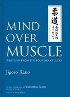 Mind Over Muscle : Writings from the Founder of Judo, Hardcover by Kano, Jigo...