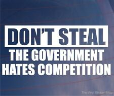 DON'T STEAL THE GOVERNMENT HATES COMPETITION Funny Car/Van/Bumper/Window Sticker