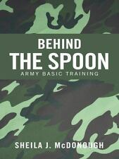 Behind the Spoon : Army Basic Training by Sheila J. Mcdonough (2014, Paperback)