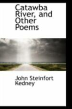 Catawba River, And Other Poems: By John Steinfort Kedney