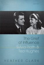 The Grief of Influence : Sylvia Plath and Ted Hughes by Heather Clark (2011,...