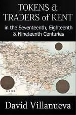 Tokens & Traders of Kent in the Seventeenth, Eighteenth & Nineteenth Centuries by David Villanueva (Paperback, 2015)