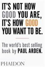 It's Not How Good You Are, It's How Good You Want to Be by Paul Arden (2003, PB)