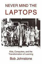 Never Mind the Laptops : Kids, Computers, and the Transformation of Learning...