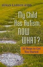 My Child Has Autism, Now What?: 10 Steps to Get You Started, Kidd, Susan Larson,