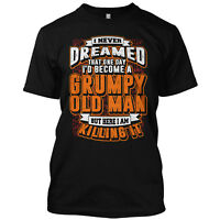 Funny Grumpy Old Man Never Dreamed That One Day  T Shirt Graphic Funny Tee