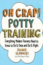 Oh Crap! Potty Training : Everything Modern Parents Need to Know to Do It Onc...