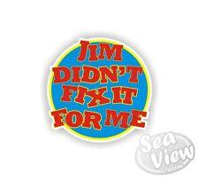 Jim Didn't Fix it For Me Funny Humorous Car Van Stickers Decal Bumper Sticker