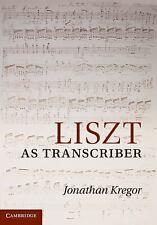 Liszt as Transcriber by Jonathan Kregor (2010, Hardcover)