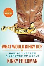 What Would Kinky Do? : How to Unscrew a Screwed-Up World by Kinky Friedman...