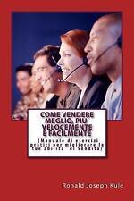 Come Vendere Meglio, Piu` Velocemente e Facilmente : (Manuale Di Esercizi...